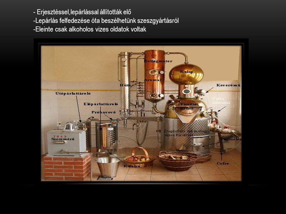 - Erjesztéssel,lepárlással állították elő -Lepárlás felfedezése óta beszélhetünk szeszgyártásról -Eleinte csak alkoholos vizes oldatok voltak