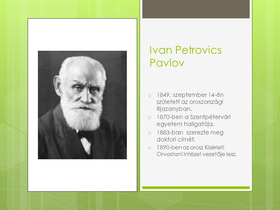 Ivan Petrovics Pavlov o 1849. szeptember 14-én született az oroszországi Rjazanyban. o 1870-ben a Szentpétervári egyetem hallgatója. o 1883-ban szerez