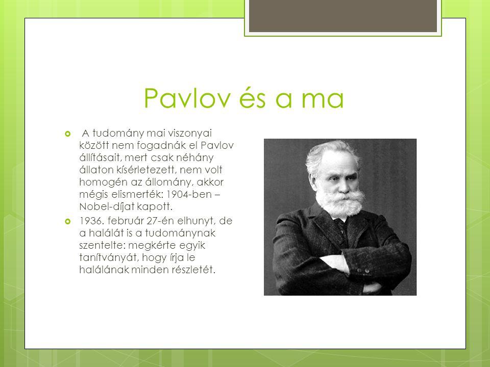 Pavlov és a ma  A tudomány mai viszonyai között nem fogadnák el Pavlov állításait, mert csak néhány állaton kísérletezett, nem volt homogén az állomány, akkor mégis elismerték: 1904-ben – Nobel-díjat kapott.