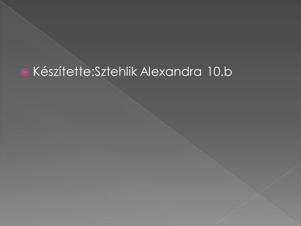  Készítette:Sztehlik Alexandra 10.b