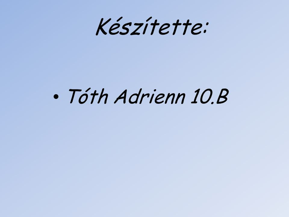 Készítette: Tóth Adrienn 10.B