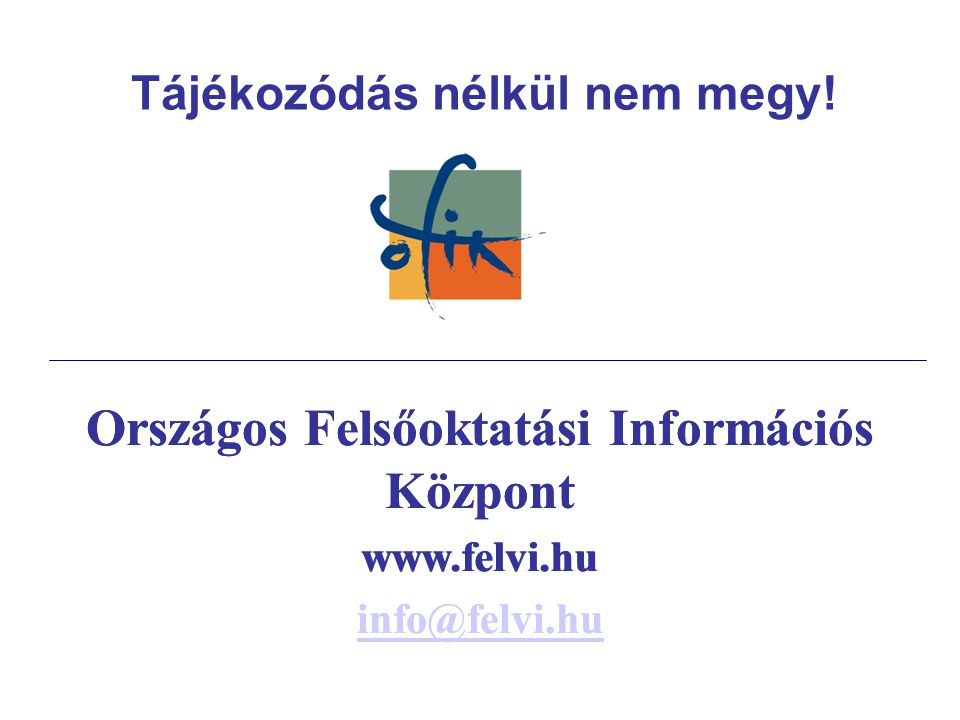 Országos Felsőoktatási Információs Központ www.felvi.hu info@felvi.hu Tájékozódás nélkül nem megy.