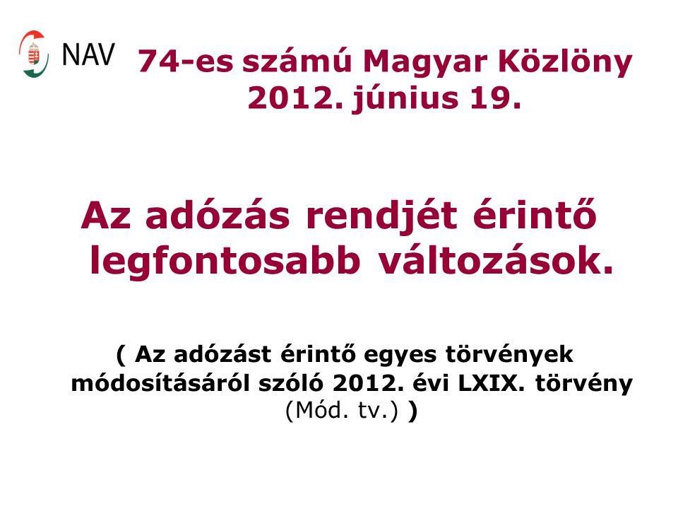 74-es számú Magyar Közlöny 2012. június 19. Az adózás rendjét érintő legfontosabb változások. ( Az adózást érintő egyes törvények módosításáról szóló
