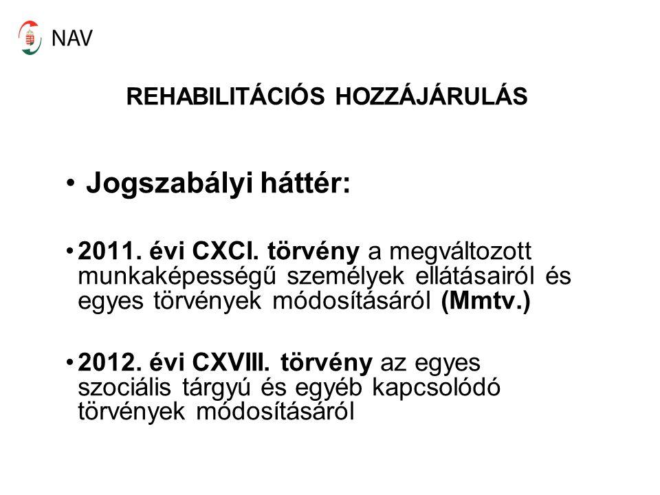 REHABILITÁCIÓS HOZZÁJÁRULÁS Jogszabályi háttér: 2011. évi CXCI. törvény a megváltozott munkaképességű személyek ellátásairól és egyes törvények módosí