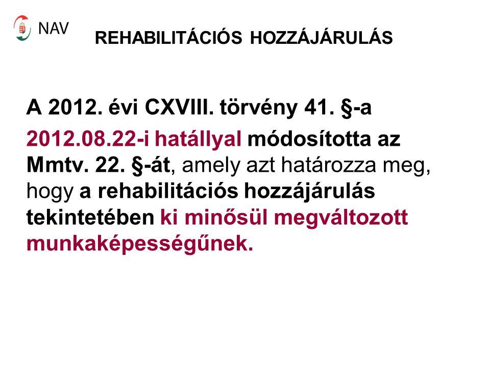 REHABILITÁCIÓS HOZZÁJÁRULÁS A 2012. évi CXVIII. törvény 41. §-a 2012.08.22-i hatállyal módosította az Mmtv. 22. §-át, amely azt határozza meg, hogy a