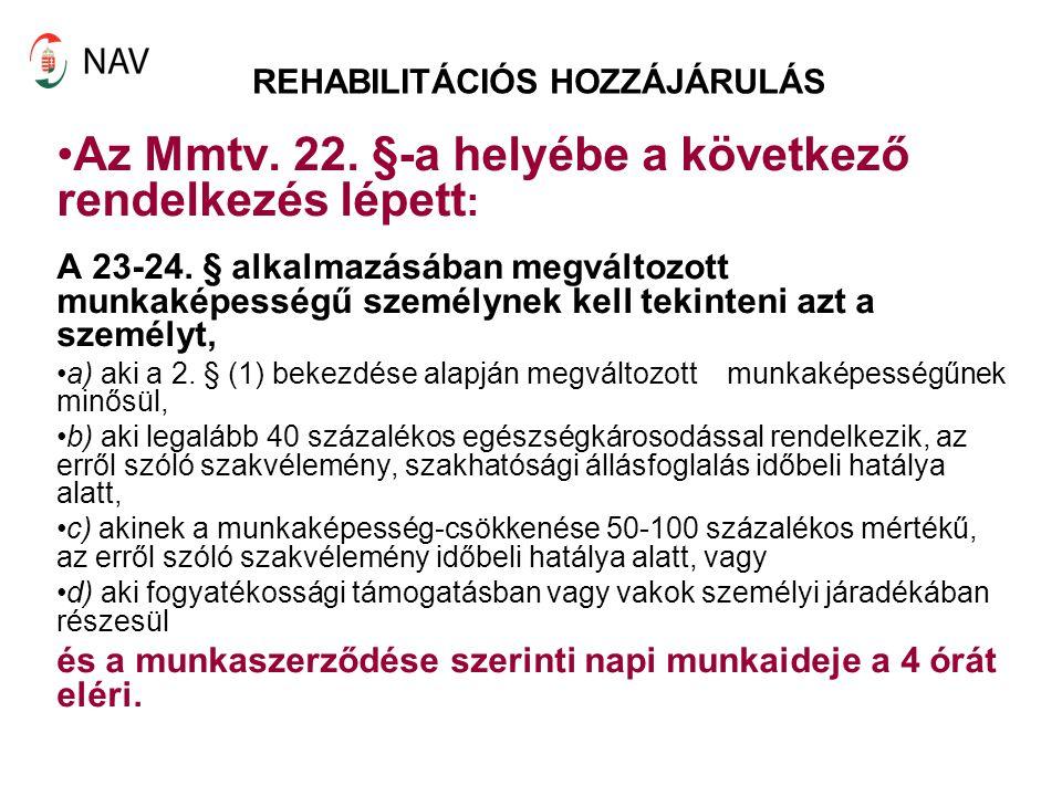 REHABILITÁCIÓS HOZZÁJÁRULÁS Az Mmtv. 22. §-a helyébe a következő rendelkezés lépett : A 23-24. § alkalmazásában megváltozott munkaképességű személynek