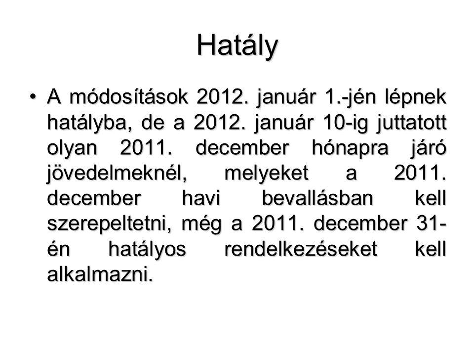 Hatály A módosítások 2012. január 1.-jén lépnek hatályba, de a 2012. január 10-ig juttatott olyan 2011. december hónapra járó jövedelmeknél, melyeket