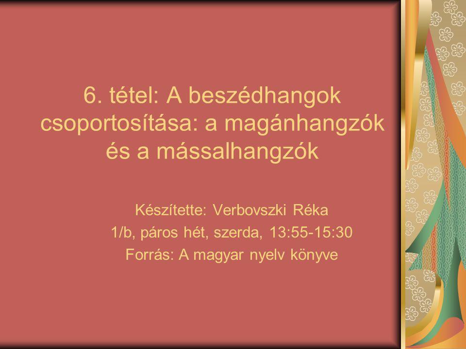 6. tétel: A beszédhangok csoportosítása: a magánhangzók és a mássalhangzók Készítette: Verbovszki Réka 1/b, páros hét, szerda, 13:55-15:30 Forrás: A m