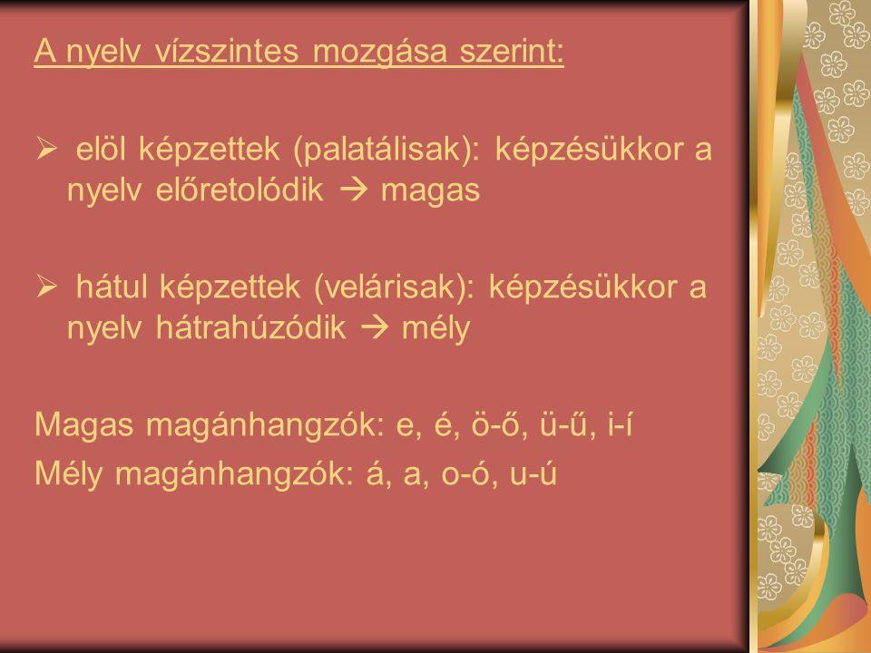 A nyelv vízszintes mozgása szerint:  elöl képzettek (palatálisak): képzésükkor a nyelv előretolódik  magas  hátul képzettek (velárisak): képzésükko