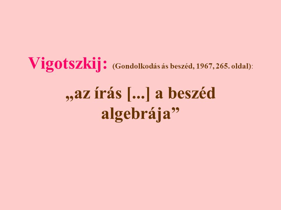 """Vigotszkij: (Gondolkodás ás beszéd, 1967, 265. oldal): """"az írás [...] a beszéd algebrája"""