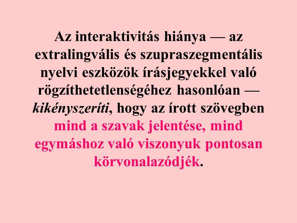 Az interaktivitás hiánya — az extralingvális és szupraszegmentális nyelvi eszközök írásjegyekkel való rögzíthetetlenségéhez hasonlóan — kikényszeríti, hogy az írott szövegben mind a szavak jelentése, mind egymáshoz való viszonyuk pontosan körvonalazódjék.