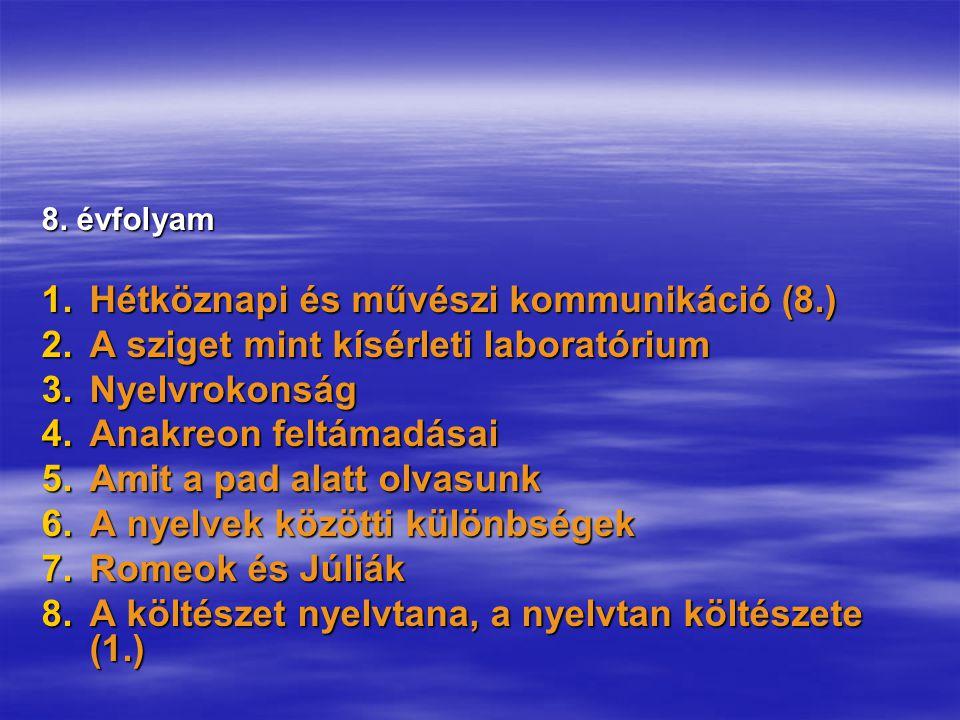 8. évfolyam 1.Hétköznapi és művészi kommunikáció (8.) 2.A sziget mint kísérleti laboratórium 3.Nyelvrokonság 4.Anakreon feltámadásai 5.Amit a pad alat