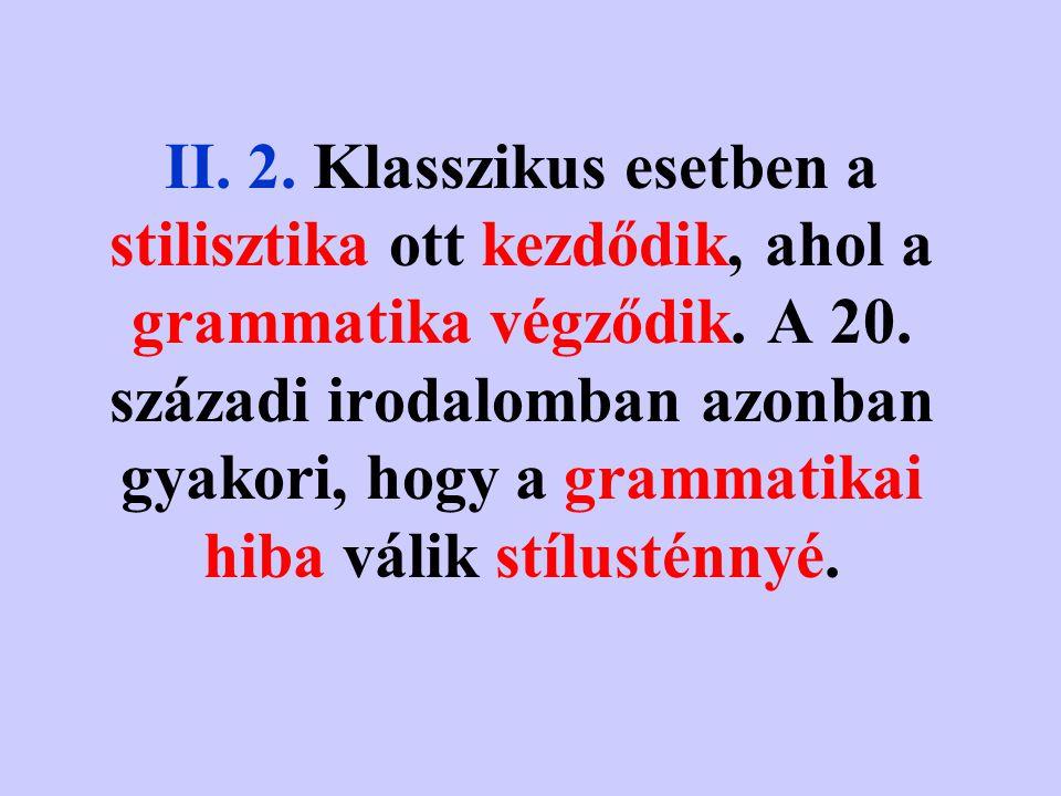 II. 1. Míg a nyelvtan (és a szótár) a nyelvi rendszer korlátainak a leltára, addig a stilisztika a megengedések és a választási lehetőségek sohasem le