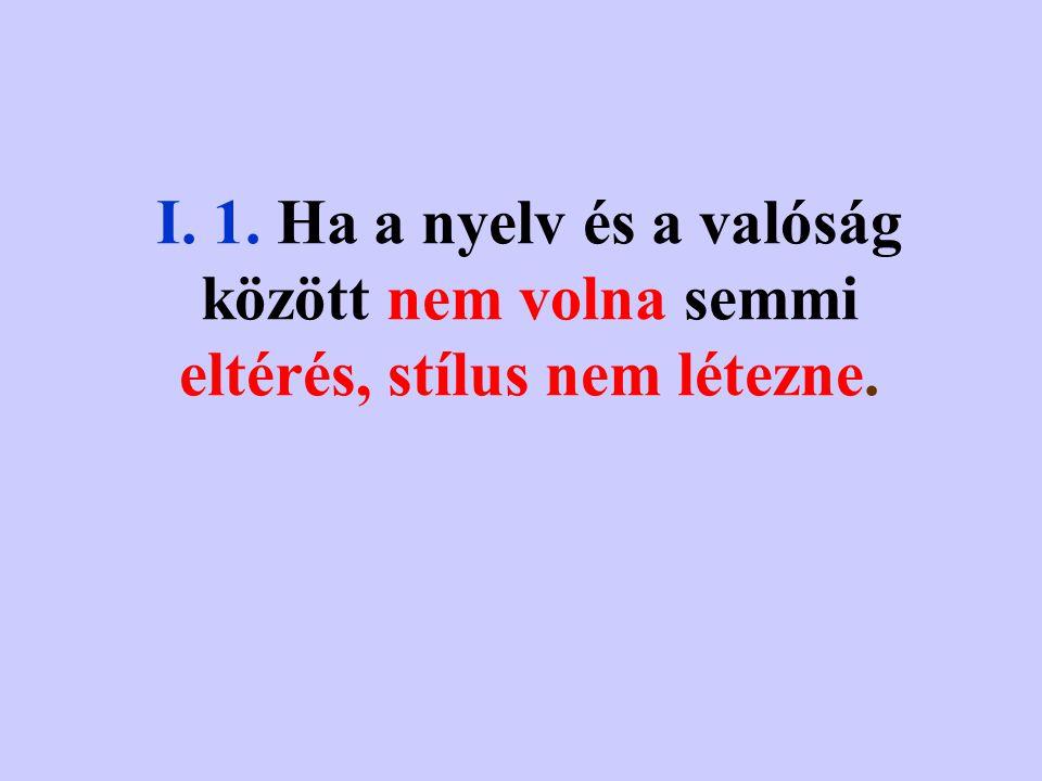I. 1. Ha a nyelv és a valóság között nem volna semmi eltérés, stílus nem létezne.