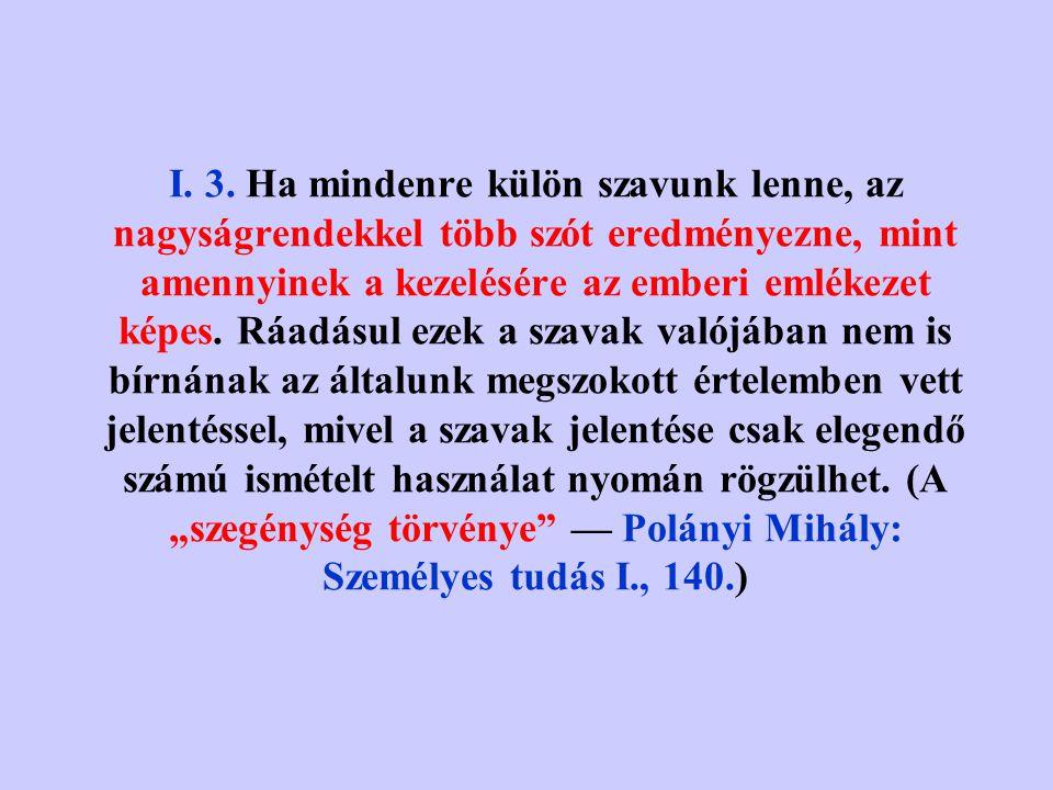 """I. 2. """"A nyelv csak akkor tudna teljes mértékben a valósághoz tapadni, ha minden egyes tárgyra és jelenségre lenne külön szava. Külön szó jelölne mind"""