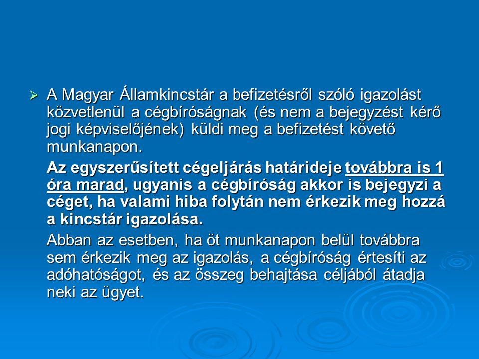 A Magyar Államkincstár a befizetésről szóló igazolást közvetlenül a cégbíróságnak (és nem a bejegyzést kérő jogi képviselőjének) küldi meg a befizetést követő munkanapon.