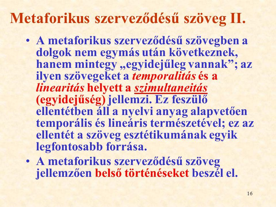 """16 Metaforikus szerveződésű szöveg II. A metaforikus szerveződésű szövegben a dolgok nem egymás után következnek, hanem mintegy """"egyidejűleg vannak"""";"""