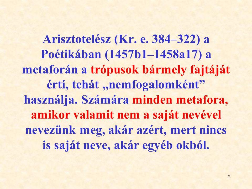 """2 Arisztotelész (Kr. e. 384–322) a Poétikában (1457b1–1458a17) a metaforán a trópusok bármely fajtáját érti, tehát """"nemfogalomként"""" használja. Számára"""