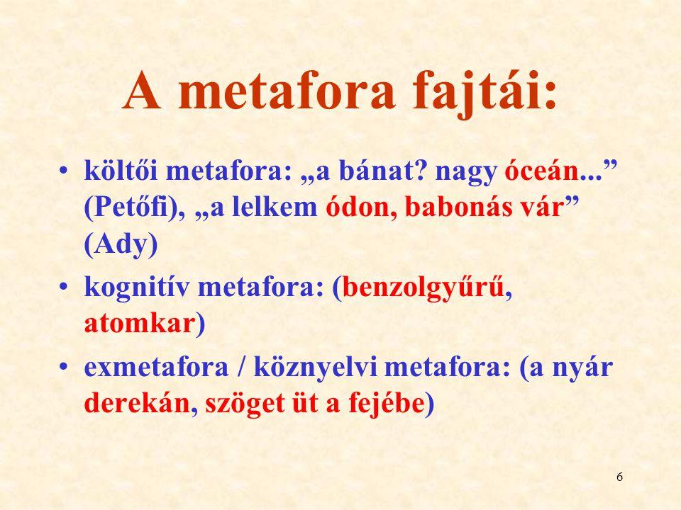 """6 A metafora fajtái: költői metafora: """"a bánat? nagy óceán..."""" (Petőfi), """"a lelkem ódon, babonás vár"""" (Ady) kognitív metafora: (benzolgyűrű, atomkar)"""