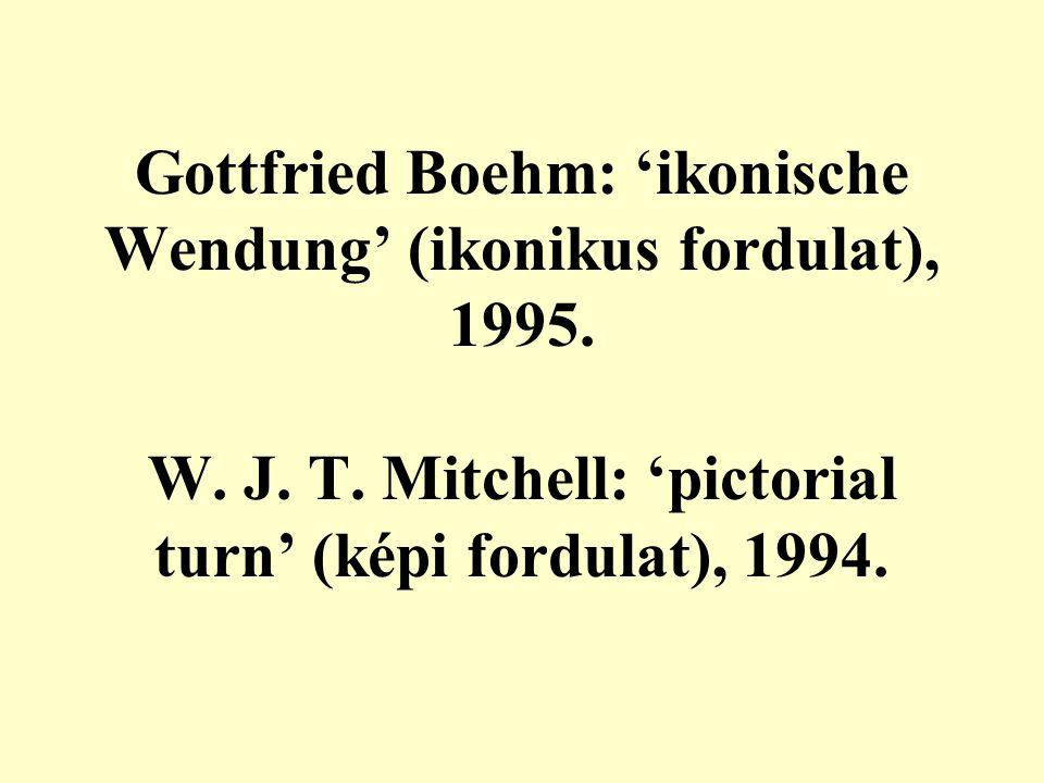 Gottfried Boehm: 'ikonische Wendung' (ikonikus fordulat), 1995. W. J. T. Mitchell: 'pictorial turn' (képi fordulat), 1994.