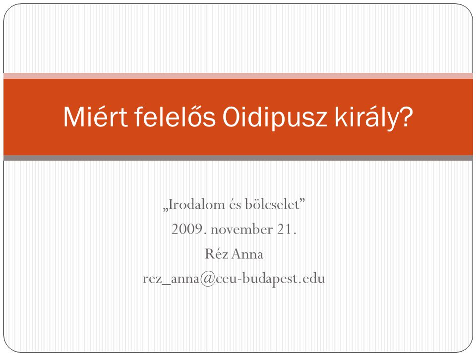 """""""Irodalom és bölcselet"""" 2009. november 21. Réz Anna rez_anna@ceu-budapest.edu Miért felelős Oidipusz király?"""