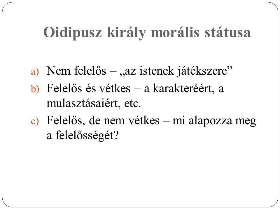 """Oidipusz király morális státusa a) Nem felelős – """"az istenek játékszere"""" b) Felelős és vétkes  a karakteréért, a mulasztásaiért, etc. c) Felelős, de"""