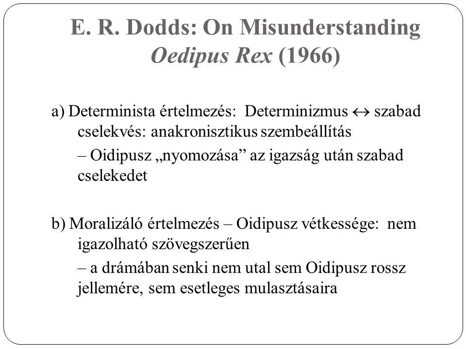 E. R. Dodds: On Misunderstanding Oedipus Rex (1966) a) Determinista értelmezés: Determinizmus  szabad cselekvés: anakronisztikus szembeállítás – Oidi