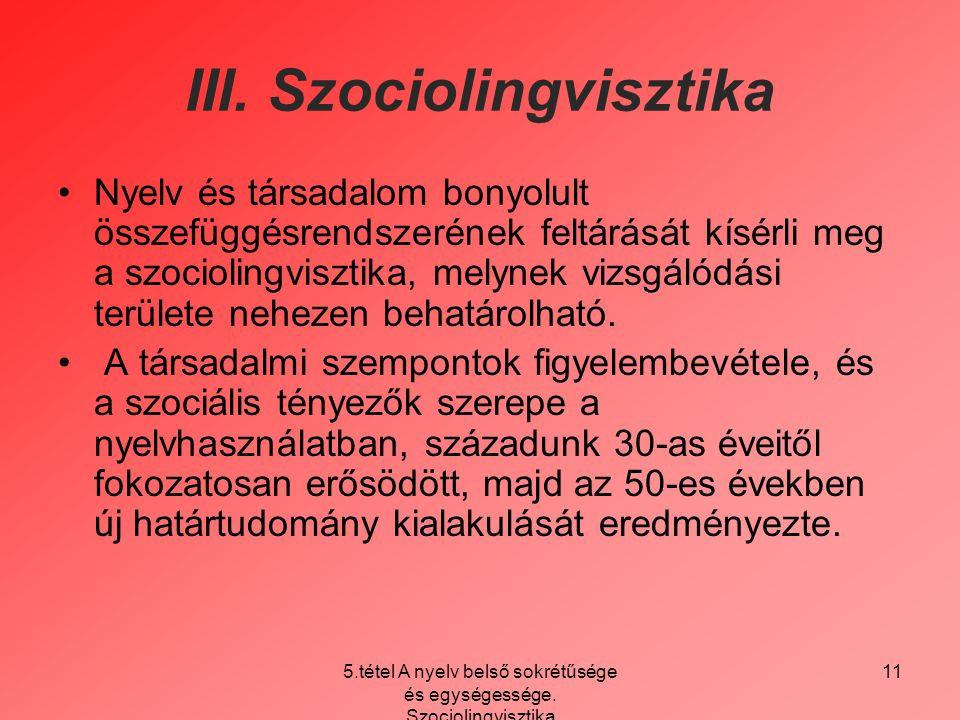 5.tétel A nyelv belső sokrétűsége és egységessége. Szociolingvisztika 11 III. Szociolingvisztika Nyelv és társadalom bonyolult összefüggésrendszerének