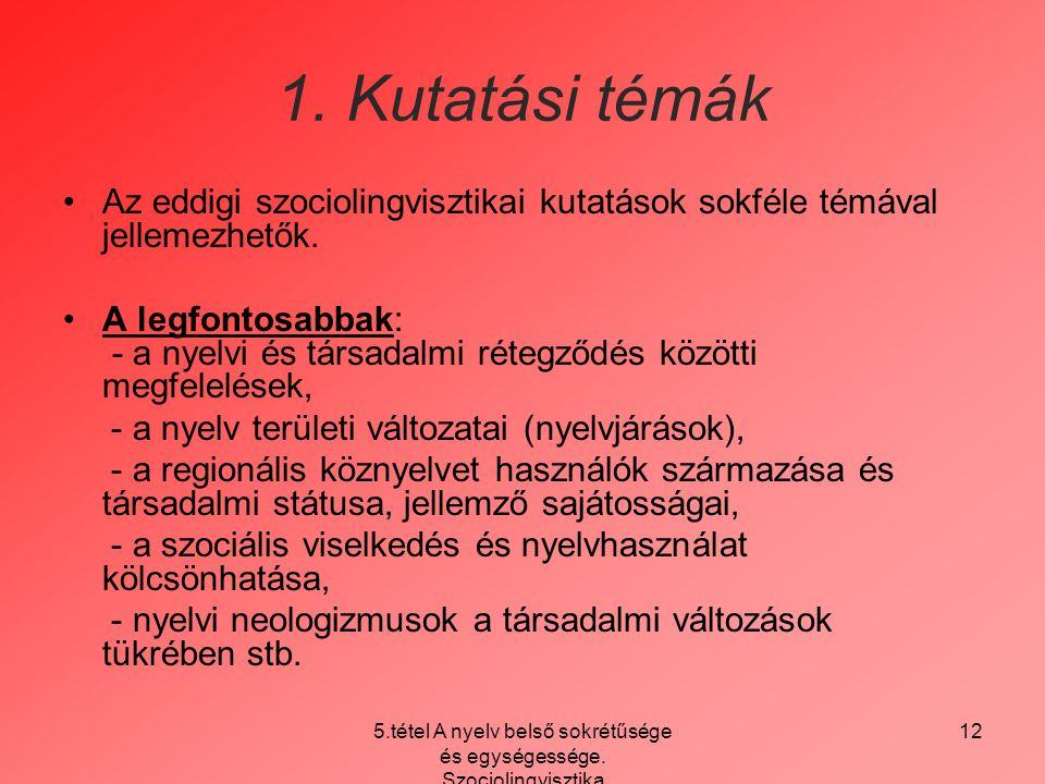 5.tétel A nyelv belső sokrétűsége és egységessége. Szociolingvisztika 12 1. Kutatási témák Az eddigi szociolingvisztikai kutatások sokféle témával jel
