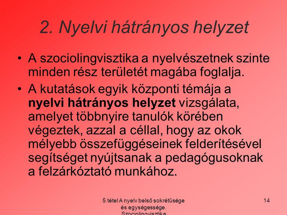 5.tétel A nyelv belső sokrétűsége és egységessége. Szociolingvisztika 14 2. Nyelvi hátrányos helyzet A szociolingvisztika a nyelvészetnek szinte minde