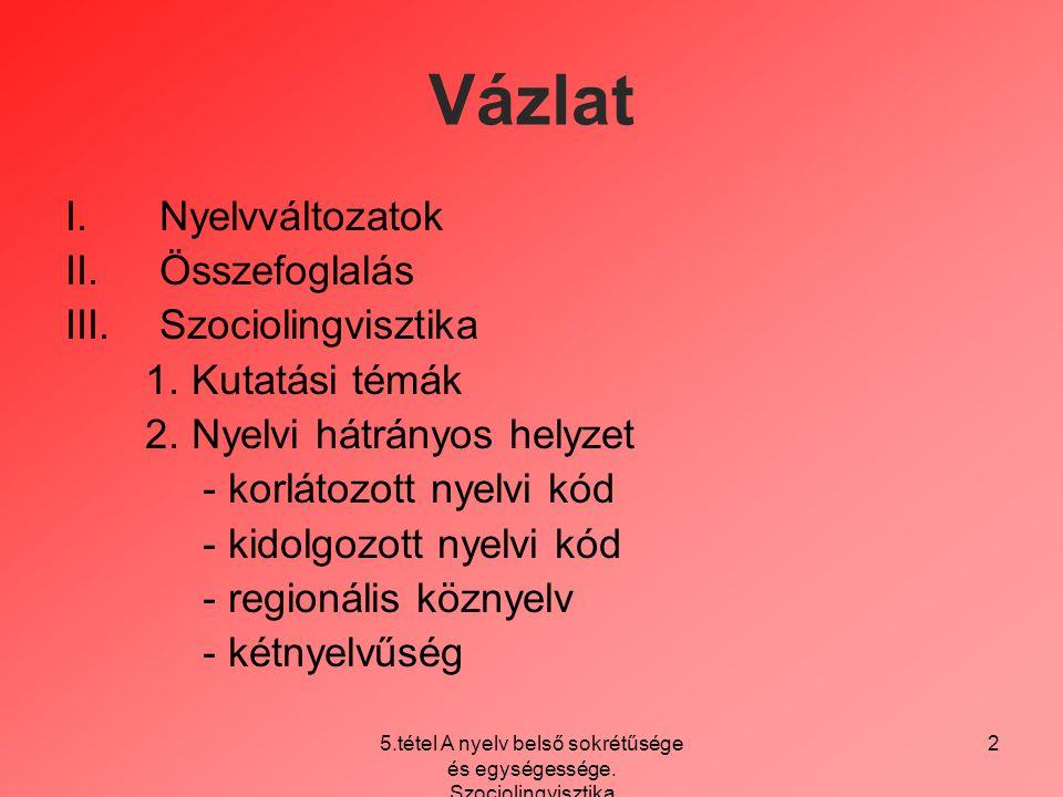 5.tétel A nyelv belső sokrétűsége és egységessége. Szociolingvisztika 2 Vázlat I.Nyelvváltozatok II.Összefoglalás III.Szociolingvisztika 1. Kutatási t