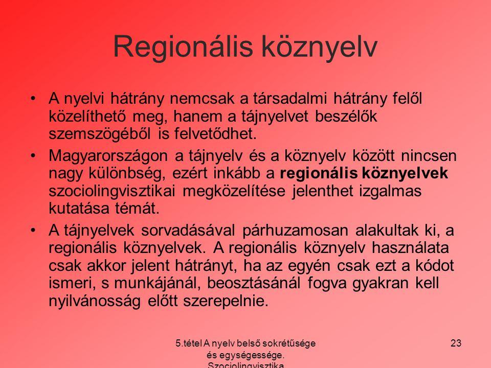 5.tétel A nyelv belső sokrétűsége és egységessége. Szociolingvisztika 23 Regionális köznyelv A nyelvi hátrány nemcsak a társadalmi hátrány felől közel