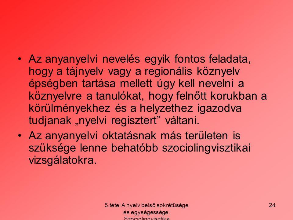 5.tétel A nyelv belső sokrétűsége és egységessége. Szociolingvisztika 24 Az anyanyelvi nevelés egyik fontos feladata, hogy a tájnyelv vagy a regionáli