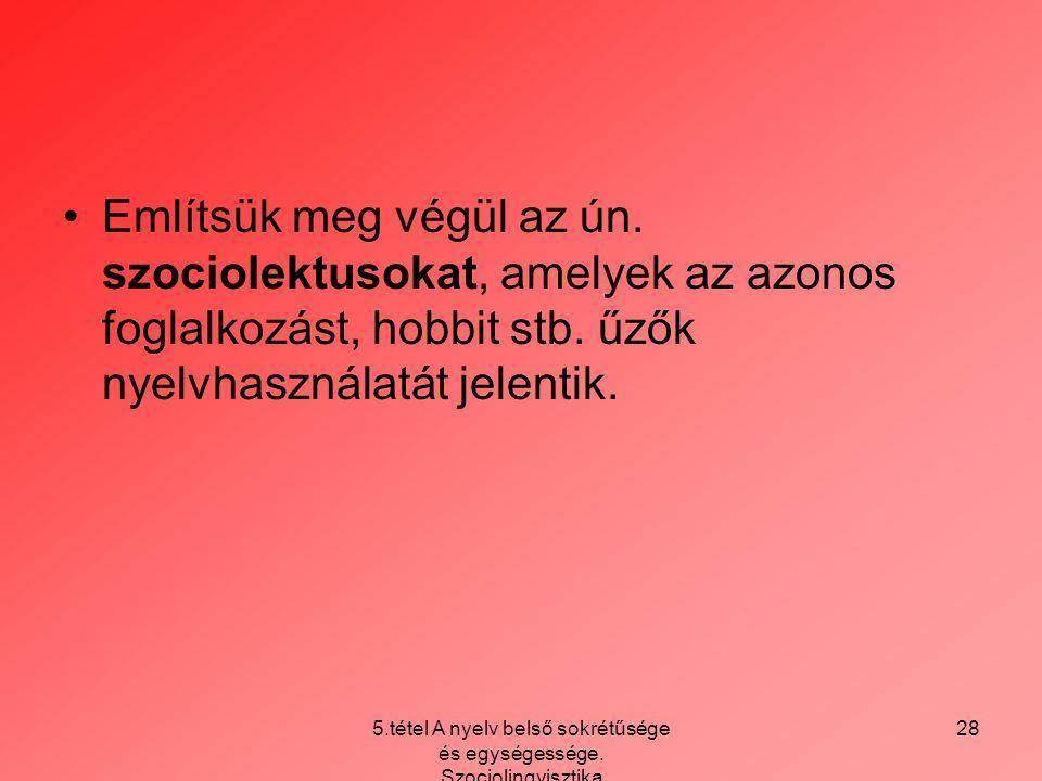 5.tétel A nyelv belső sokrétűsége és egységessége. Szociolingvisztika 28 Említsük meg végül az ún. szociolektusokat, amelyek az azonos foglalkozást, h