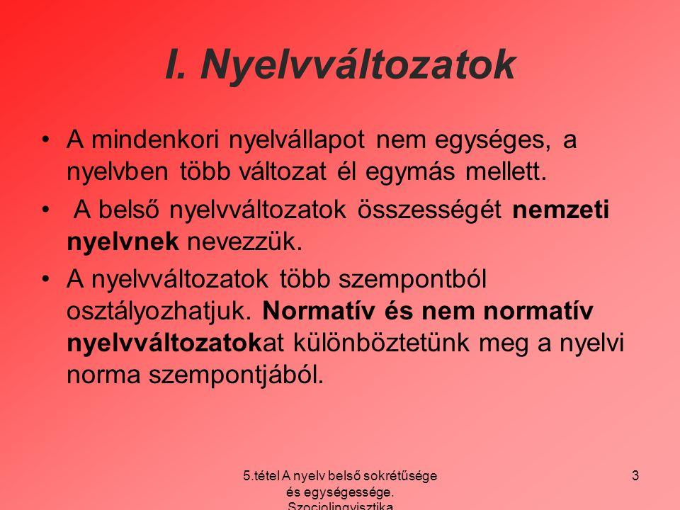 5.tétel A nyelv belső sokrétűsége és egységessége. Szociolingvisztika 3 I. Nyelvváltozatok A mindenkori nyelvállapot nem egységes, a nyelvben több vál