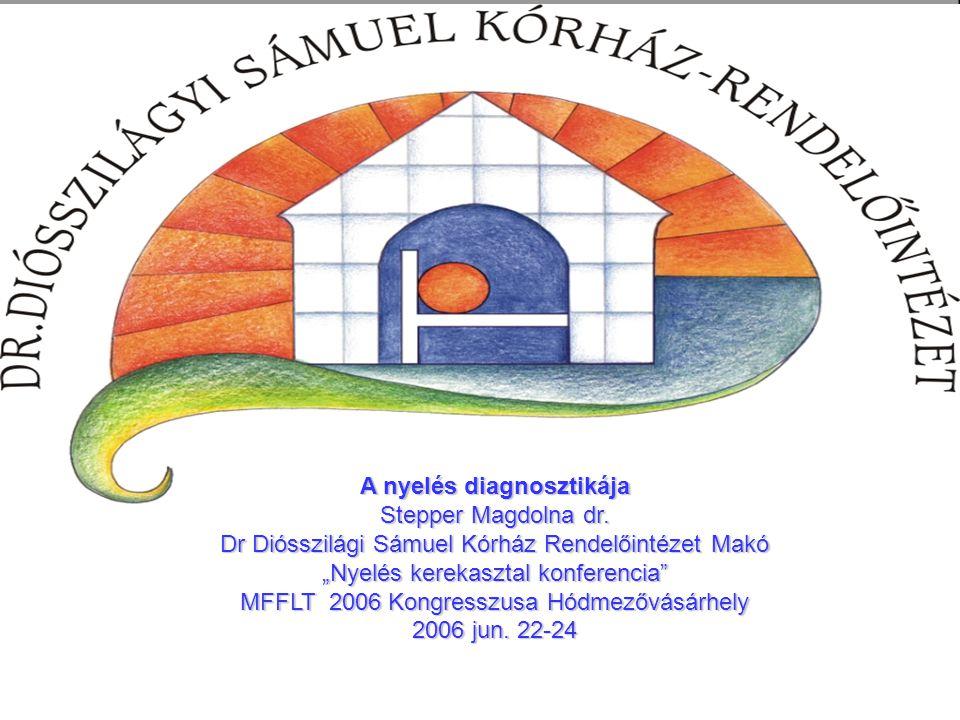 """A nyelés diagnosztikája Stepper Magdolna dr. Dr Diósszilági Sámuel Kórház Rendelőintézet Makó """"Nyelés kerekasztal konferencia"""" MFFLT 2006 Kongresszusa"""