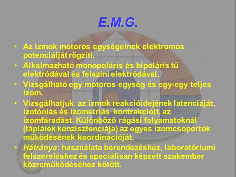 E.M.G. Az izmok motoros egységeinek elektromos potenciálját rögzíti. Alkalmazható monopoláris és bipoláris tű elektródával és felszíni elektródával. V