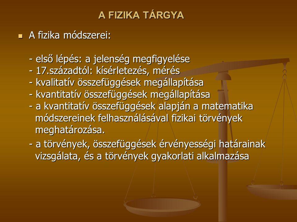 A FIZIKA TÁRGYA A fizika módszerei: - első lépés: a jelenség megfigyelése - 17.századtól: kísérletezés, mérés - kvalitatív összefüggések megállapítása