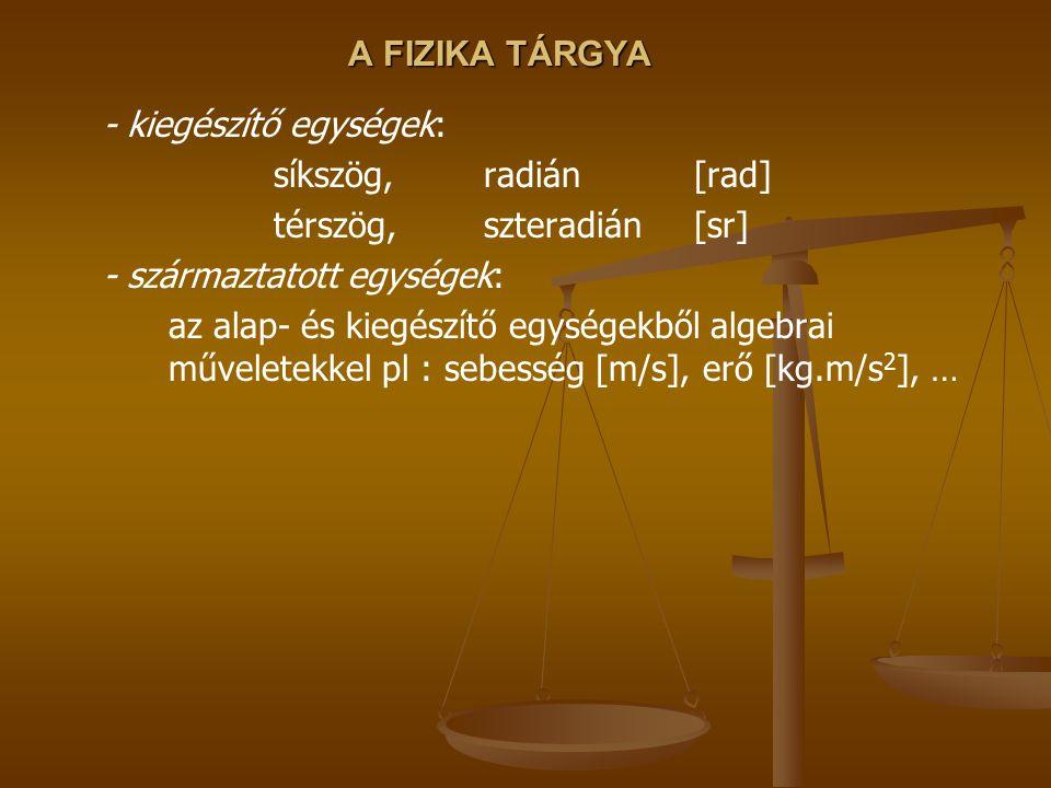 A FIZIKA TÁRGYA egyéb, nem SI, de használt mértékegységek: fok, perc, másodperc (szögmérés)π rad = 180o angström (Å)= 10 -10 m fényév (távolság !!!)≈ 9.46.1012 km hektár (ha)100 m × 100 m liter (ℓ)= 1 dm 3 mázsa (q)= 100 kg tonna (t)= 1000 kg km/h3.6 km/h = 1 m/s atmoszféra (atm)= 101325 Pa bar, mbar= 10 5 Pa kalória (cal)= 4.1868 J kilowattóra (kWh)1 Wh = 3600 J lóerő (LE)≈ 736 W Celsiusfok0 0 C ≈ 273 K óra, perc, másodperc (időmérés; és év, nap, hónap, stb…) stb ….