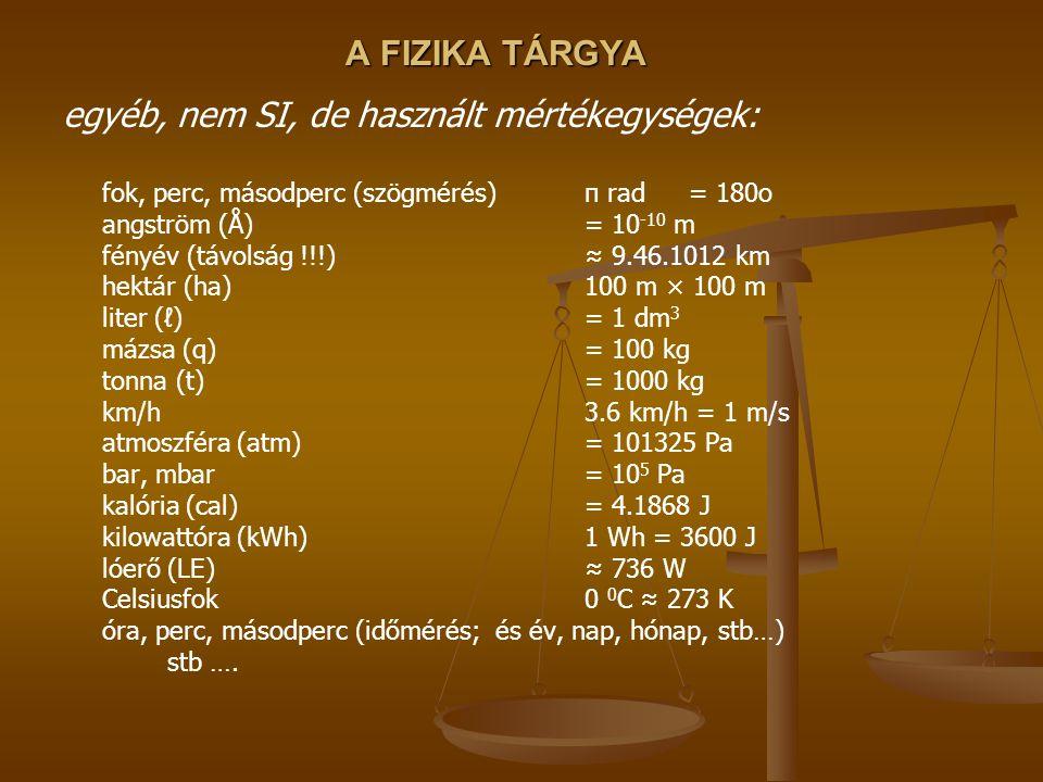 A FIZIKA TÁRGYA egyéb, nem SI, de használt mértékegységek: fok, perc, másodperc (szögmérés)π rad = 180o angström (Å)= 10 -10 m fényév (távolság !!!)≈