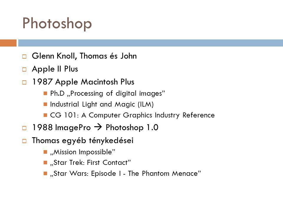 "Photoshop  Glenn Knoll, Thomas és John  Apple II Plus  1987 Apple Macintosh Plus Ph.D ""Processing of digital images Industrial Light and Magic (ILM) CG 101: A Computer Graphics Industry Reference  1988 ImagePro  Photoshop 1.0  Thomas egyéb ténykedései ""Mission Impossible ""Star Trek: First Contact ""Star Wars: Episode I - The Phantom Menace"