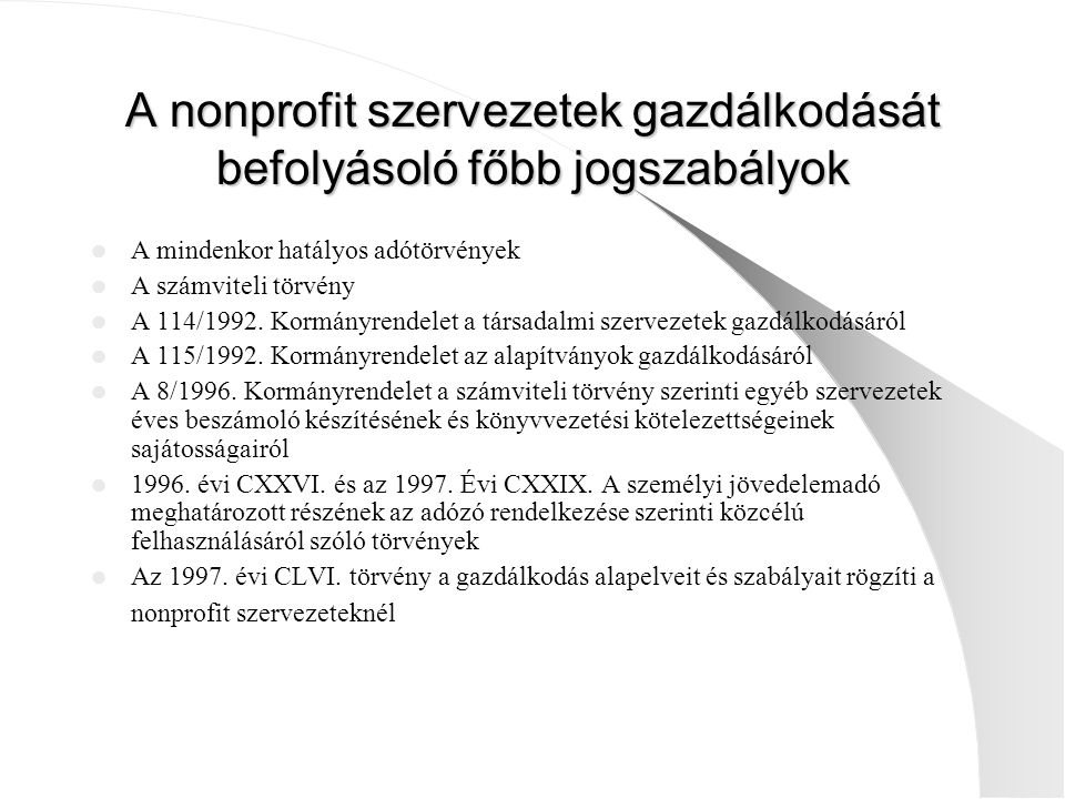 A nonprofit szervezetek gazdálkodását befolyásoló főbb jogszabályok A mindenkor hatályos adótörvények A számviteli törvény A 114/1992. Kormányrendelet
