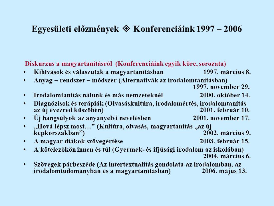 Egyesületi előzmények  Konferenciáink 1997 – 2006 Diskurzus a magyartanításról (Konferenciáink egyik köre, sorozata) Kihívások és válaszutak a magyar