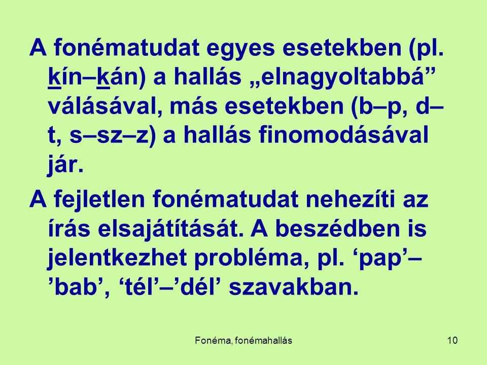 """Fonéma, fonémahallás10 A fonématudat egyes esetekben (pl. kín–kán) a hallás """"elnagyoltabbá"""" válásával, más esetekben (b–p, d– t, s–sz–z) a hallás fino"""