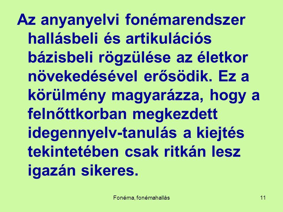 Fonéma, fonémahallás11 Az anyanyelvi fonémarendszer hallásbeli és artikulációs bázisbeli rögzülése az életkor növekedésével erősödik. Ez a körülmény m