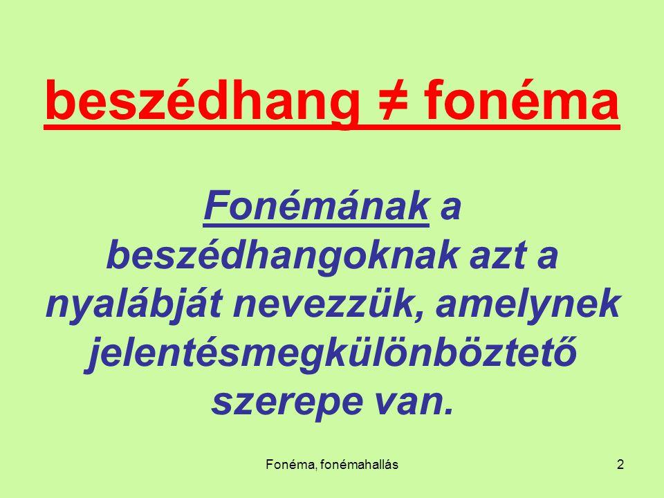 Fonéma, fonémahallás2 beszédhang ≠ fonéma Fonémának a beszédhangoknak azt a nyalábját nevezzük, amelynek jelentésmegkülönböztető szerepe van.