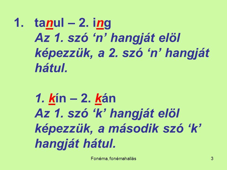 Fonéma, fonémahallás3 1.tanul – 2. ing Az 1. szó 'n' hangját elöl képezzük, a 2. szó 'n' hangját hátul. 1. kín – 2. kán Az 1. szó 'k' hangját elöl kép