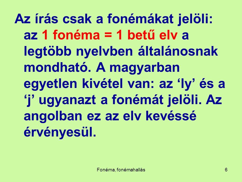 Fonéma, fonémahallás6 Az írás csak a fonémákat jelöli: az 1 fonéma = 1 betű elv a legtöbb nyelvben általánosnak mondható. A magyarban egyetlen kivétel