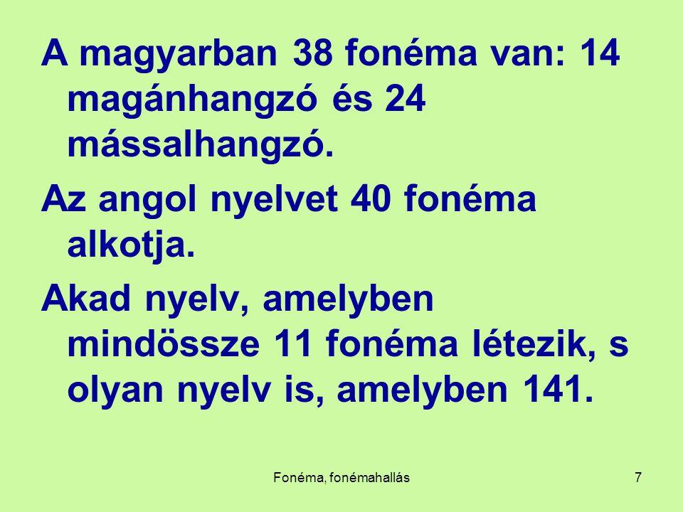 Fonéma, fonémahallás7 A magyarban 38 fonéma van: 14 magánhangzó és 24 mássalhangzó. Az angol nyelvet 40 fonéma alkotja. Akad nyelv, amelyben mindössze