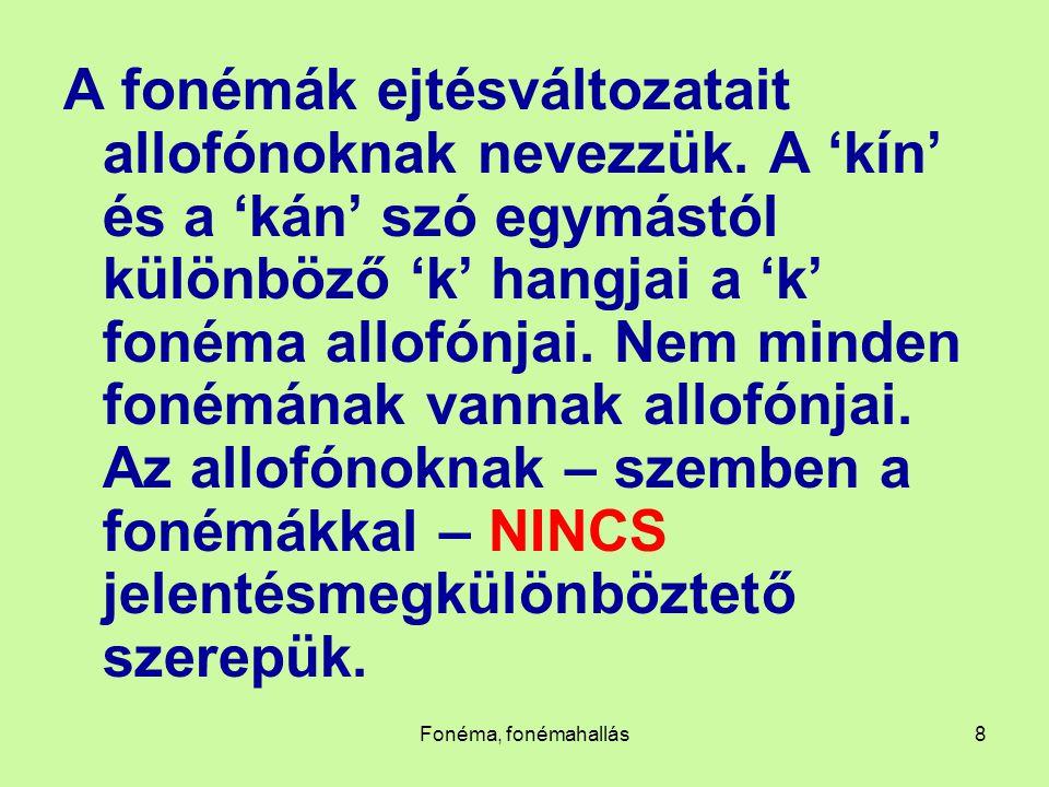 Fonéma, fonémahallás8 A fonémák ejtésváltozatait allofónoknak nevezzük. A 'kín' és a 'kán' szó egymástól különböző 'k' hangjai a 'k' fonéma allofónjai